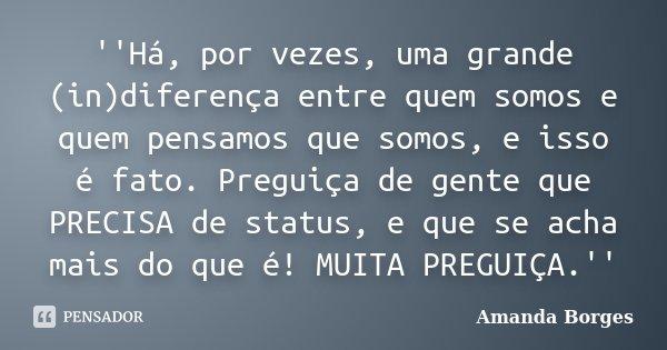 ''Há, por vezes, uma grande (in)diferença entre quem somos e quem pensamos que somos, e isso é fato. Preguiça de gente que PRECISA de status, e que se acha mais... Frase de Amanda Borges.