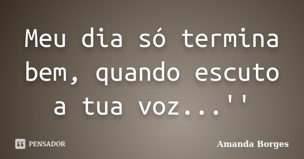 Meu dia só termina bem, quando escuto a tua voz...''... Frase de Amanda Borges.