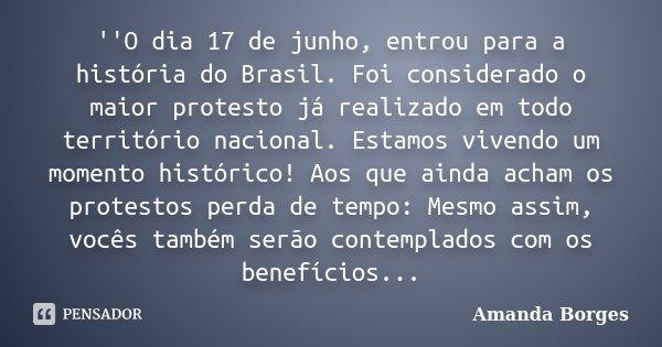 ''O dia 17 de junho, entrou para a história do Brasil. Foi considerado o maior protesto já realizado em todo território nacional. Estamos vivendo um momento his... Frase de Amanda Borges.