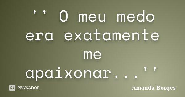 '' O meu medo era exatamente me apaixonar...''... Frase de Amanda Borges.