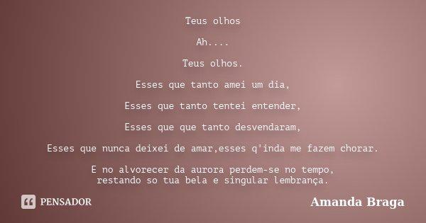 Teus olhos Ah.... Teus olhos. Esses que tanto amei um dia, Esses que tanto tentei entender, Esses que que tanto desvendaram, Esses que nunca deixei de amar,esse... Frase de Amanda Braga.