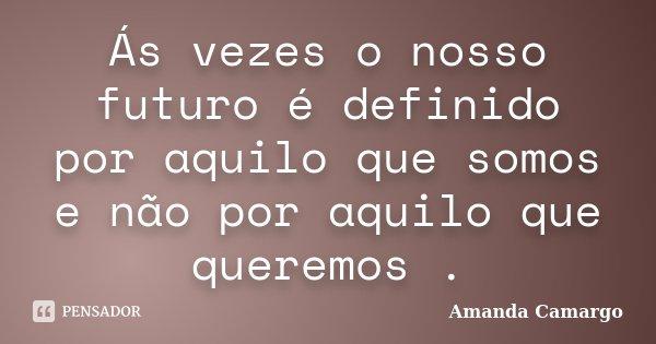 Ás vezes o nosso futuro é definido por aquilo que somos e não por aquilo que queremos .... Frase de Amanda Camargo.