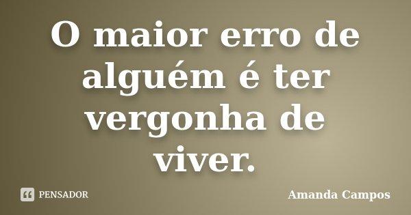 O maior erro de alguém é ter vergonha de viver.... Frase de Amanda Campos.