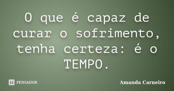 O que é capaz de curar o sofrimento, tenha certeza: é o TEMPO.... Frase de Amanda Carneiro.