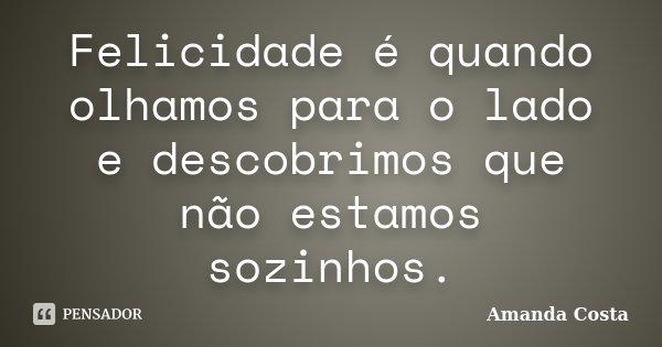 Felicidade é quando olhamos para o lado e descobrimos que não estamos sozinhos.... Frase de Amanda Costa.