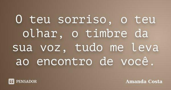 O teu sorriso, o teu olhar, o timbre da sua voz, tudo me leva ao encontro de você.... Frase de Amanda Costa.
