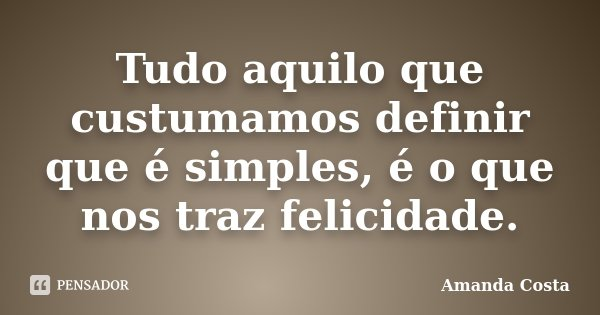 Tudo aquilo que custumamos definir que é simples, é o que nos traz felicidade.... Frase de Amanda Costa.