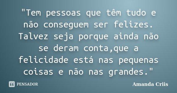 """""""Tem pessoas que têm tudo e não conseguem ser felizes. Talvez seja porque ainda não se deram conta,que a felicidade está nas pequenas coisas e não nas gran... Frase de Amanda Criis."""