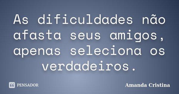 As dificuldades não afasta seus amigos, apenas seleciona os verdadeiros.... Frase de Amanda Cristina.