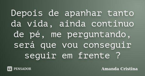 Depois de apanhar tanto da vida, ainda continuo de pé, me perguntando, será que vou conseguir seguir em frente ?... Frase de Amanda Cristina.