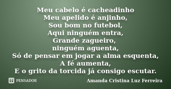 Meu cabelo é cacheadinho Meu apelido é anjinho, Sou bom no futebol, Aqui ninguém entra, Grande zagueiro, ninguém aguenta, Só de pensar em jogar a alma esquenta,... Frase de Amanda Cristina Luz Ferreira.