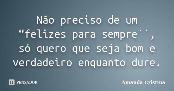 """Não preciso de um """"felizes para sempre´´, só quero que seja bom e verdadeiro enquanto dure.... Frase de Amanda Cristina."""