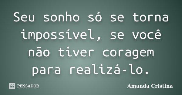 Seu sonho só se torna impossível, se você não tiver coragem para realizá-lo.... Frase de Amanda Cristina.