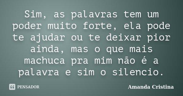 Sim, as palavras tem um poder muito forte, ela pode te ajudar ou te deixar pior ainda, mas o que mais machuca pra mim não é a palavra e sim o silencio.... Frase de Amanda Cristina.
