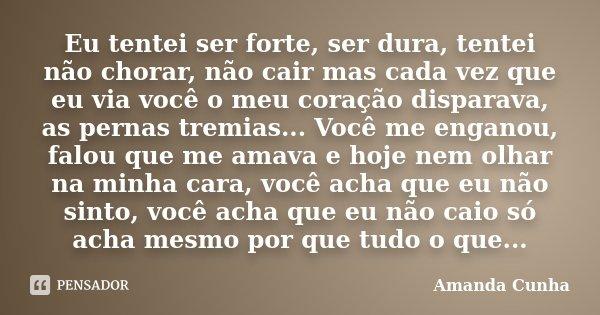 Eu tentei ser forte, ser dura, tentei não chorar, não cair mas cada vez que eu via você o meu coração disparava, as pernas tremias... Você me enganou, falou que... Frase de Amanda Cunha.