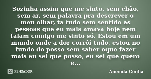 Sozinha assim que me sinto, sem chão, sem ar, sem palavra pra descrever o meu olhar, ta tudo sem sentido as pessoas que eu mais amava hoje nem falam comigo me s... Frase de Amanda Cunha.
