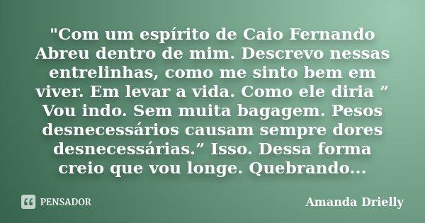 """""""Com um espírito de Caio Fernando Abreu dentro de mim. Descrevo nessas entrelinhas, como me sinto bem em viver. Em levar a vida. Como ele diria """" Vou indo.... Frase de Amanda Drielly."""