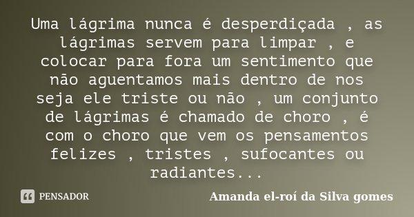 Uma lágrima nunca é desperdiçada , as lágrimas servem para limpar , e colocar para fora um sentimento que não aguentamos mais dentro de nos seja ele triste ou n... Frase de Amanda el-roí da Silva gomes.