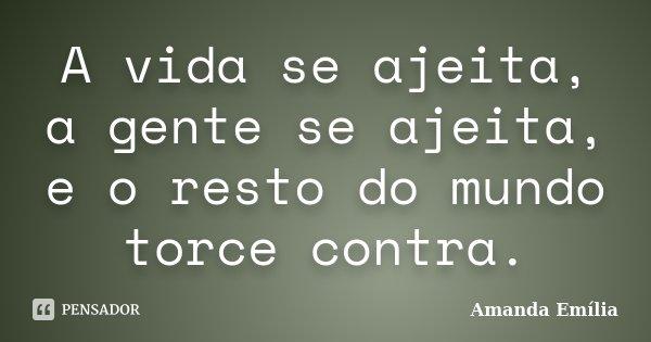 A vida se ajeita, a gente se ajeita, e o resto do mundo torce contra.... Frase de Amanda Emília.