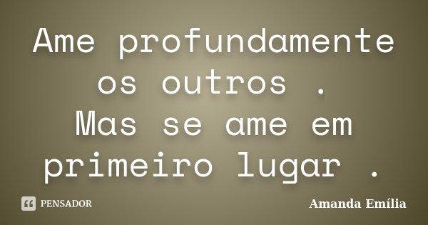Ame Profundamente Os Outros Mas Se Ame Amanda Emília