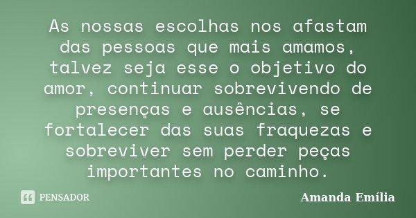 As nossas escolhas nos afastam das pessoas que mais amamos, talvez seja esse o objetivo do amor, continuar sobrevivendo de presenças e ausências, se fortalecer ... Frase de Amanda Emília.