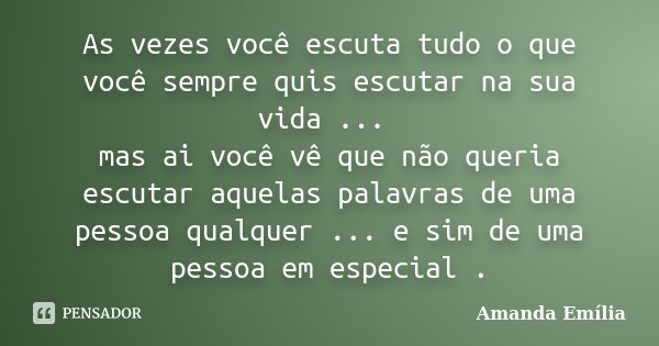 As vezes você escuta tudo o que você sempre quis escutar na sua vida ... mas ai você vê que não queria escutar aquelas palavras de uma pessoa qualquer ... e sim... Frase de Amanda Emília.
