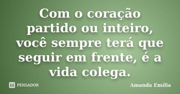 Com o coração partido ou inteiro, você sempre terá que seguir em frente, é a vida colega.... Frase de Amanda Emília.