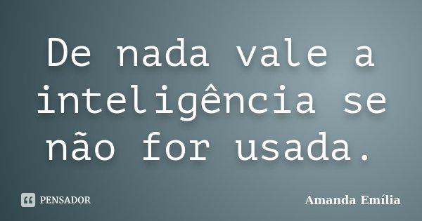 De nada vale a inteligência se não for usada.... Frase de Amanda Emília.