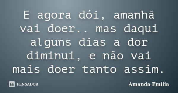 E agora dói, amanhã vai doer.. mas daqui alguns dias a dor diminui, e não vai mais doer tanto assim.... Frase de Amanda Emília.