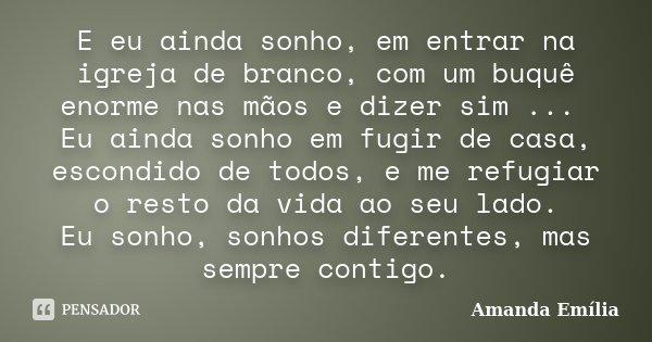 E eu ainda sonho, em entrar na igreja de branco, com um buquê enorme nas mãos e dizer sim ... Eu ainda sonho em fugir de casa, escondido de todos, e me refugiar... Frase de Amanda Emília.