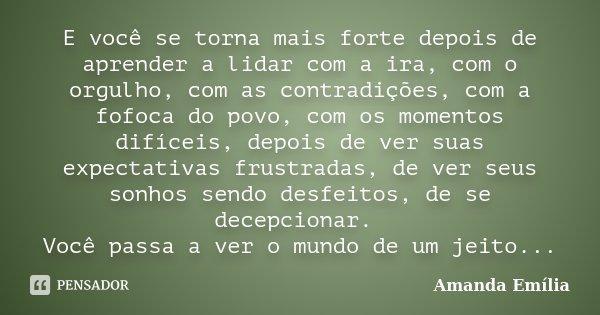 E você se torna mais forte depois de aprender a lidar com a ira, com o orgulho, com as contradições, com a fofoca do povo, com os momentos difíceis, depois de v... Frase de Amanda Emília.