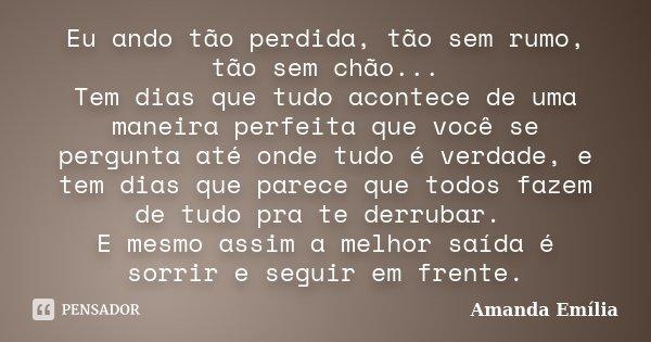 Eu ando tão perdida, tão sem rumo, tão sem chão... Tem dias que tudo acontece de uma maneira perfeita que você se pergunta até onde tudo é verdade, e tem dias q... Frase de Amanda Emília.