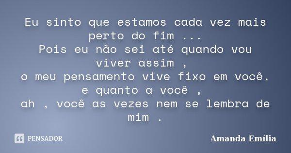 Eu sinto que estamos cada vez mais perto do fim ... Pois eu não sei até quando vou viver assim , o meu pensamento vive fixo em você, e quanto a você , ah , você... Frase de Amanda Emília.