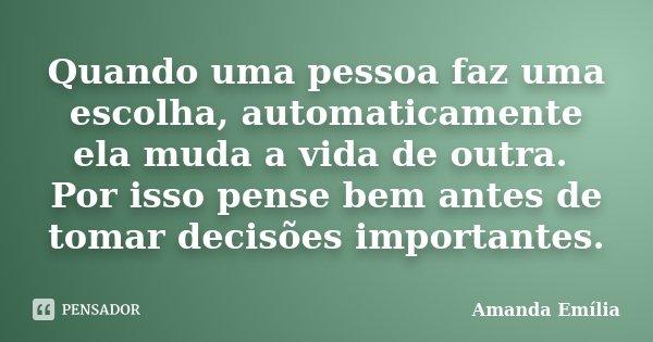 Quando uma pessoa faz uma escolha, automaticamente ela muda a vida de outra. Por isso pense bem antes de tomar decisões importantes.... Frase de Amanda Emília.