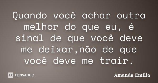 Quando você achar outra melhor do que eu, é sinal de que você deve me deixar,não de que você deve me trair.... Frase de Amanda Emília.