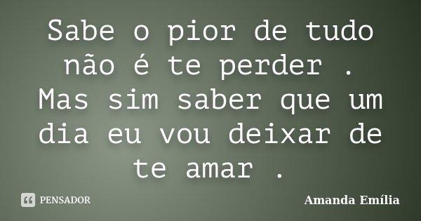 Sabe o pior de tudo não é te perder . Mas sim saber que um dia eu vou deixar de te amar .... Frase de Amanda Emília.