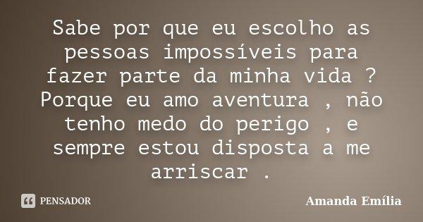 Sabe por que eu escolho as pessoas impossíveis para fazer parte da minha vida ? Porque eu amo aventura , não tenho medo do perigo , e sempre estou disposta a me... Frase de Amanda Emília.
