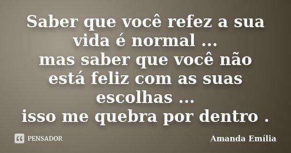 Saber que você refez a sua vida é normal ... mas saber que você não está feliz com as suas escolhas ... isso me quebra por dentro .... Frase de Amanda Emília.