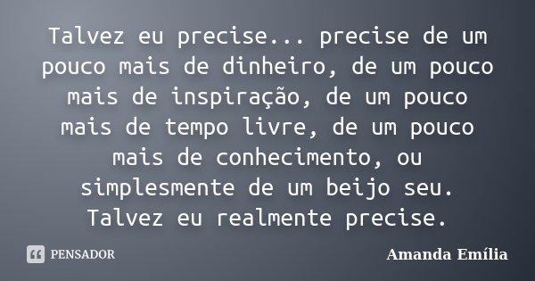 Talvez eu precise... precise de um pouco mais de dinheiro, de um pouco mais de inspiração, de um pouco mais de tempo livre, de um pouco mais de conhecimento, ou... Frase de Amanda Emília.