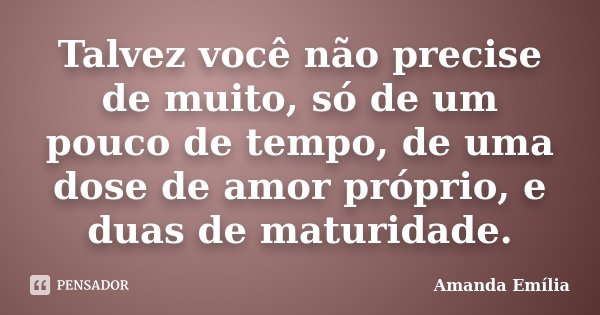 Talvez você não precise de muito, só de um pouco de tempo, de uma dose de amor próprio, e duas de maturidade.... Frase de Amanda Emília.