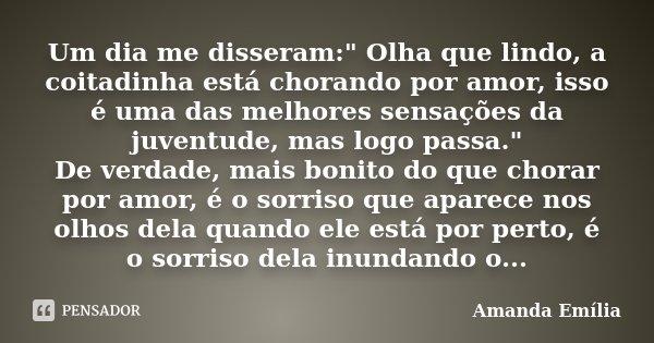 """Um dia me disseram:"""" Olha que lindo, a coitadinha está chorando por amor, isso é uma das melhores sensações da juventude, mas logo passa."""" De verdade,... Frase de Amanda Emília."""