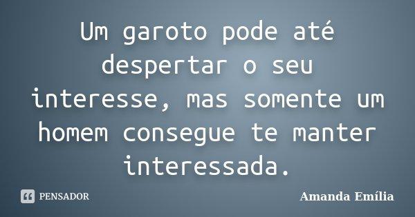 Um garoto pode até despertar o seu interesse, mas somente um homem consegue te manter interessada.... Frase de Amanda Emília.