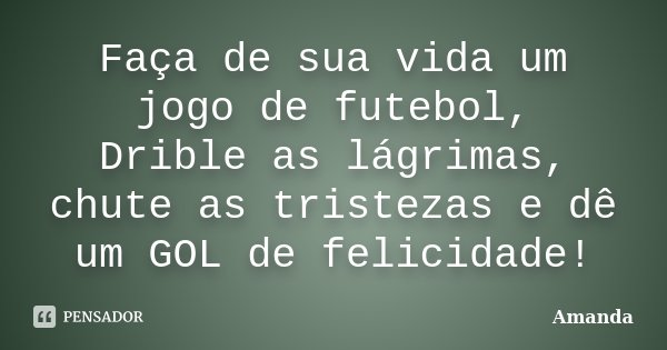 Faça de sua vida um jogo de futebol, Drible as lagrimas,chute as tristezas e dê um GOL de felicidade!!!!!... Frase de Amanda.