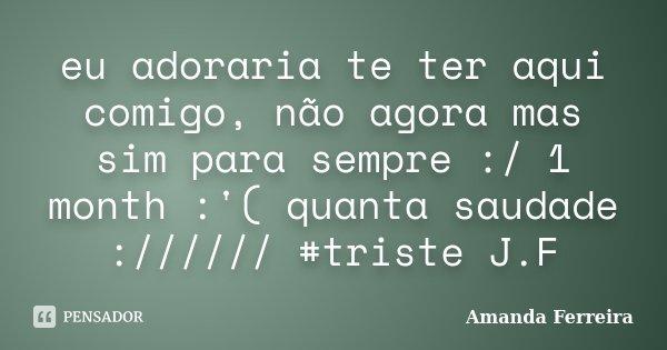 eu adoraria te ter aqui comigo, não agora mas sim para sempre :/ 1 month :'( quanta saudade :////// #triste J.F... Frase de Amanda Ferreira.