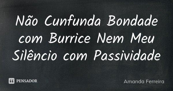 Não Cunfunda Bondade com Burrice Nem Meu Silêncio com Passividade... Frase de Amanda Ferreira.