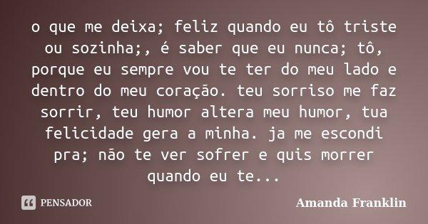 o que me deixa; feliz quando eu tô triste ou sozinha;, é saber que eu nunca; tô, porque eu sempre vou te ter do meu lado e dentro do meu coração. teu sorriso me... Frase de Amanda Franklin.