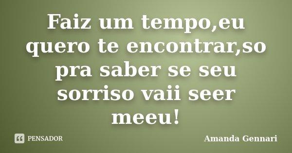 Faiz um tempo,eu quero te encontrar,so pra saber se seu sorriso vaii seer meeu!... Frase de Amanda Gennari.
