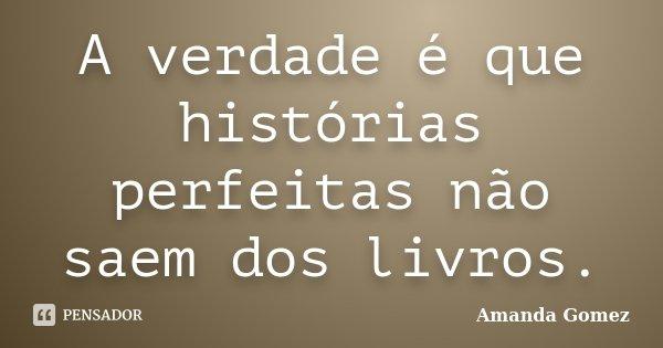A verdade é que histórias perfeitas não saem dos livros.... Frase de Amanda Gomez.