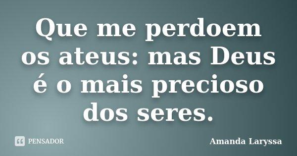 Que me perdoem os ateus: mas Deus é o mais precioso dos seres.... Frase de Amanda Laryssa.