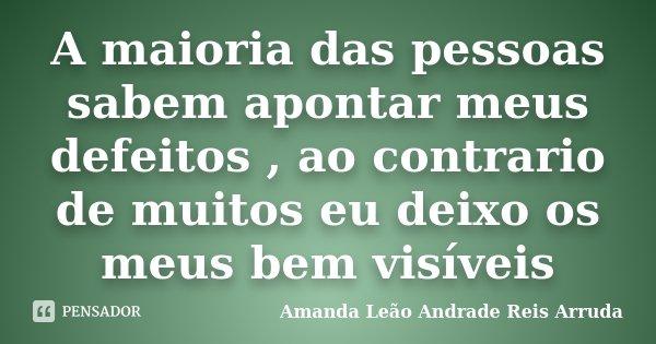 A maioria das pessoas sabem apontar meus defeitos , ao contrario de muitos eu deixo os meus bem visíveis... Frase de Amanda Leão Andrade Reis Arruda.